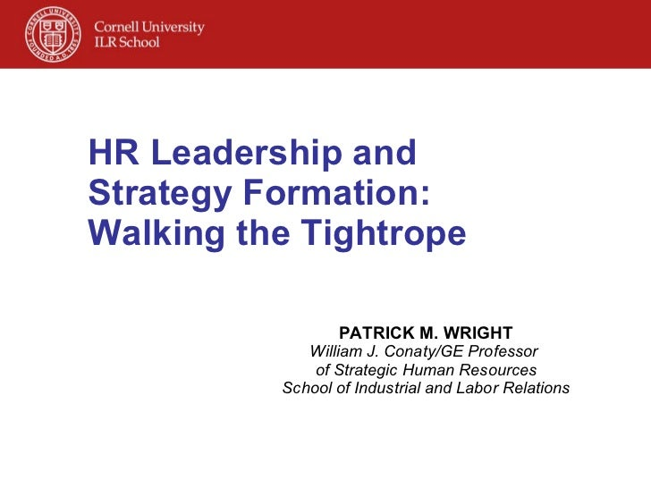 HR Leadership and Strategy Formation:  Walking the Tightrope PATRICK M. WRIGHT William J. Conaty/GE Professor  of Strategi...