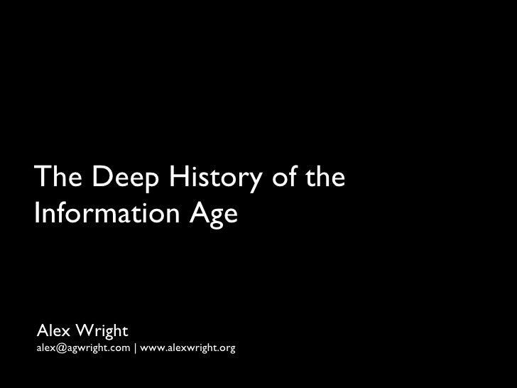 The Deep History of the  Information Age <ul><li>Alex Wright </li></ul><ul><li>alex@agwright.com | www.alexwright.org </li...