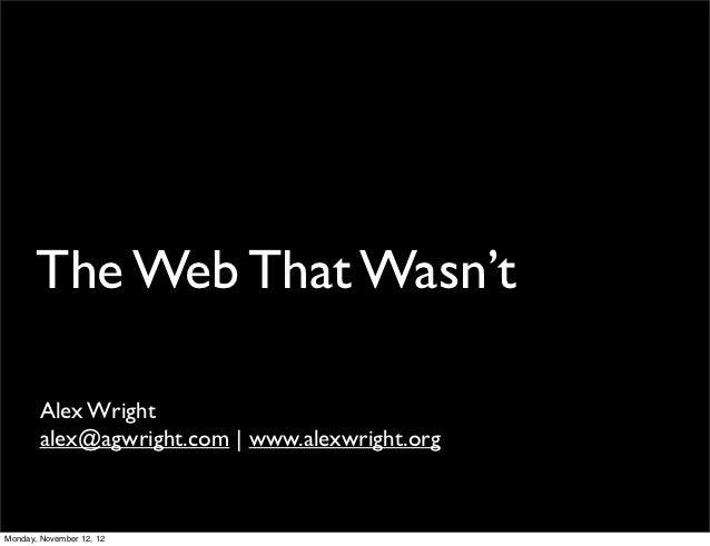 The Web That Wasn't       Alex Wright       alex@agwright.com | www.alexwright.orgMonday, November 12, 12