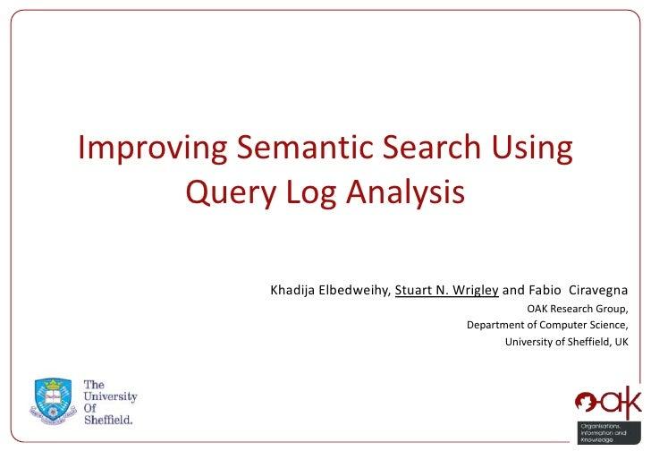 Improving Semantic Search Using      Query Log Analysis            Khadija Elbedweihy, Stuart N. Wrigley and Fabio Ciraveg...