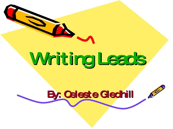 Writing Leads By: Celeste Gledhill