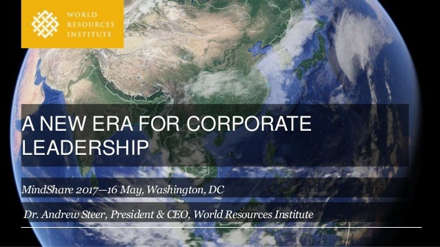 A NEW ERA FOR CORPORATE LEADERSHIP Dr. Andrew Steer, President & CEO, World Resources Institute MindShare 2017—16 May, Was...