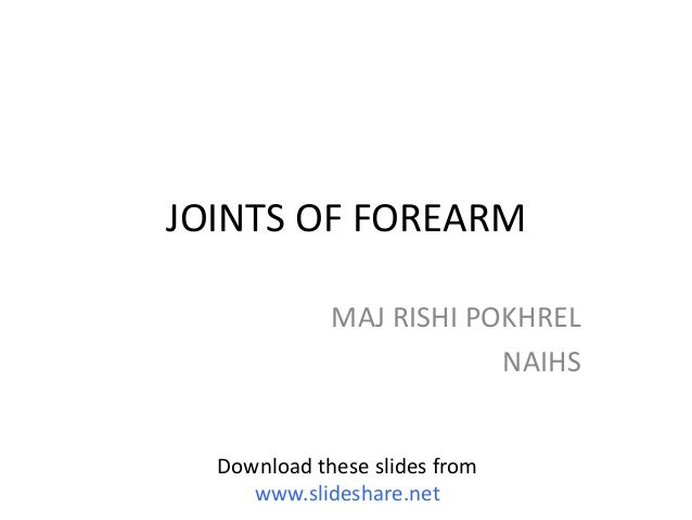 JOINTS OF FOREARM MAJ RISHI POKHREL NAIHS Download these slides from www.slideshare.net