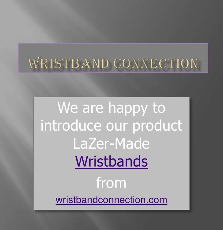 Wristband Connection<br />We are happy to introduce our product LaZer-Made Wristbands<br />from <br />wristbandconnection....