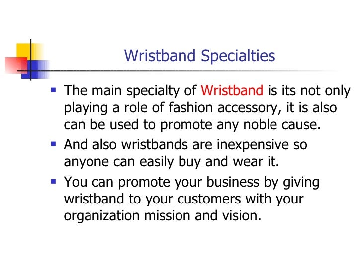 Wristband Specialties <ul><li>The main specialty of  Wristband  is its not only playing a role of fashion accessory, it is...