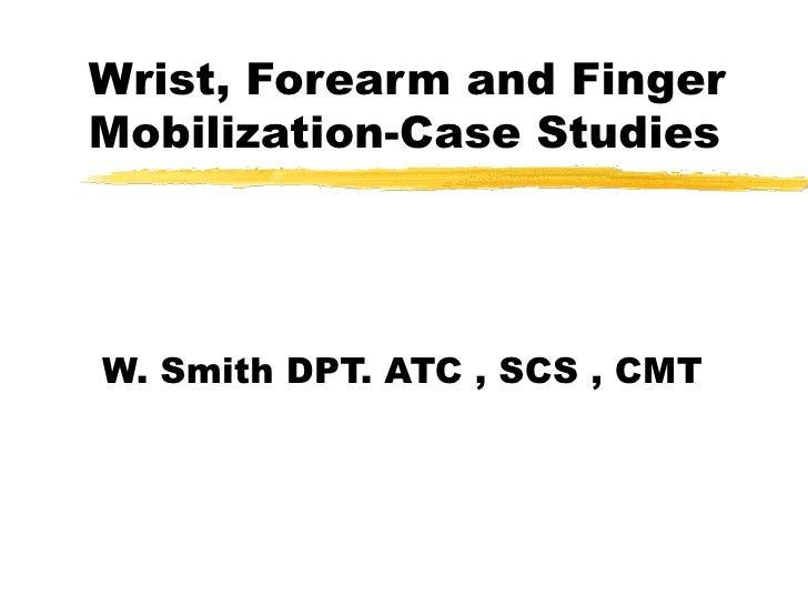 Wrist, Forearm and Finger Mobilization-Case Studies W. Smith DPT. ATC , SCS , CMT