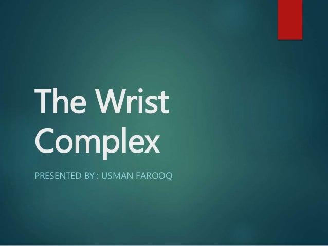The Wrist Complex PRESENTED BY : USMAN FAROOQ