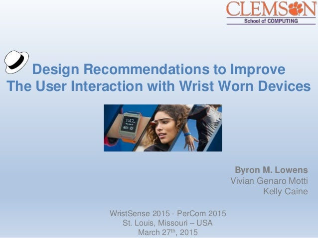 Design Recommendations to Improve The User Interaction with Wrist Worn Devices Byron M. Lowens Vivian Genaro Motti Kelly C...