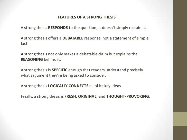 FEATURES OF A STRONG THESISA strong thesis RESPONDS to the question; it doesn't simply restate it.A strong thesis offers a...