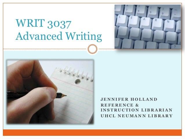 WRIT 3037 Advanced Writing  JENNIFER HOLLAND REFERENCE & INSTRUCTION LIBRARIAN UHCL NEUMANN LIBRARY