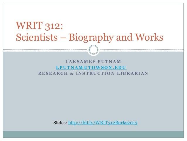 WRIT 312: Scientists – Biography and Works LAKSAMEE PUTNAM LPUTNAM@TOWSON.EDU RESEARCH & INSTRUCTION LIBRARIAN  Slides: ht...