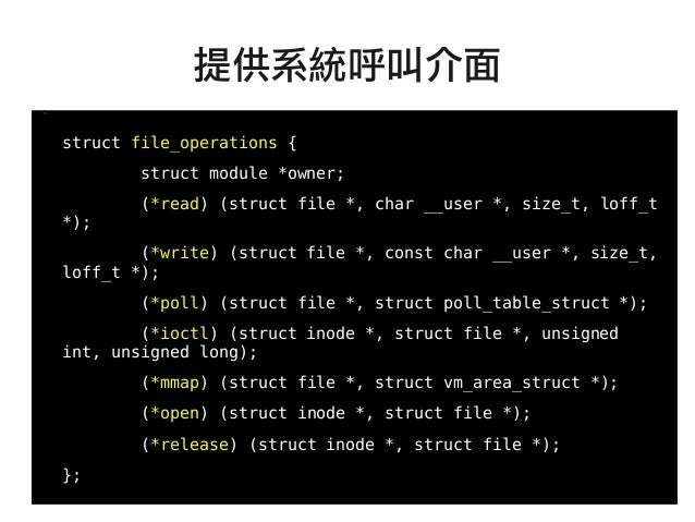 27 ● struct file_operations { struct module *owner; (*read) (struct file *, char __user *, size_t, loff_t *); (*write) (st...