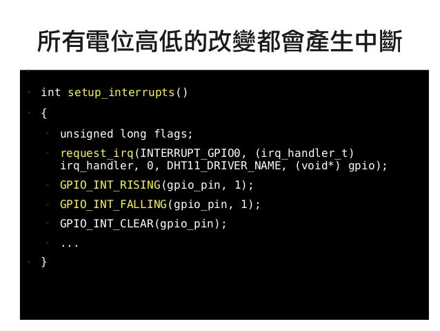 63 ● ● int setup_interrupts() ● { ● unsigned long flags; ● request_irq(INTERRUPT_GPIO0, (irq_handler_t) irq_handler, 0, DH...