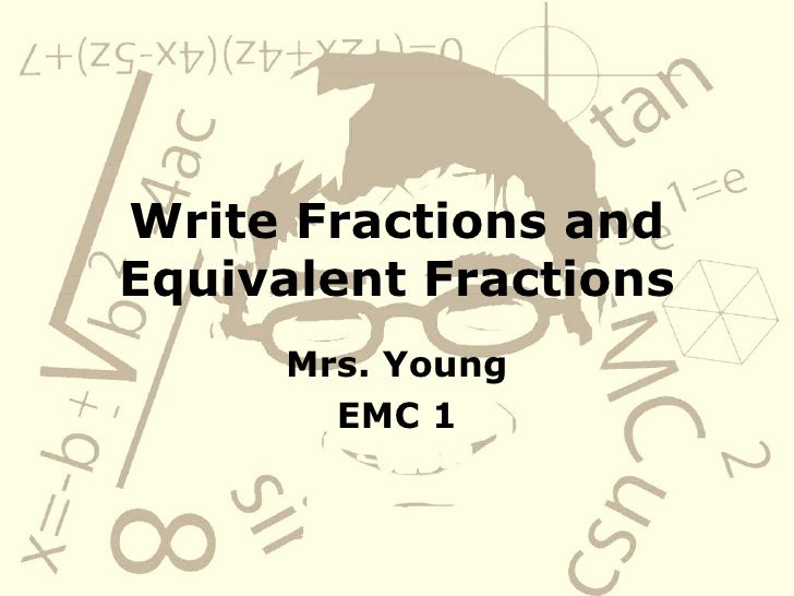 Write Fractions and Equivalent Fractions Mrs. Young EMC 1