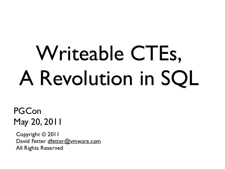 Writeable CTEs, A Revolution in SQLPGConMay 20, 2011Copyright © 2011David Fetter dfetter@vmware.comAll Rights Reserved