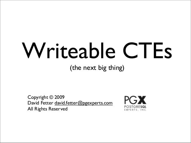 Writeable CTEs                   (the next big thing)Copyright © 2009David Fetter david.fetter@pgexperts.comAll Rights Res...