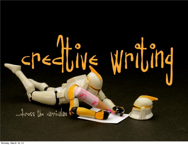 CREATIVE WRITING             ...across the curriculumMonday, March 18, 13