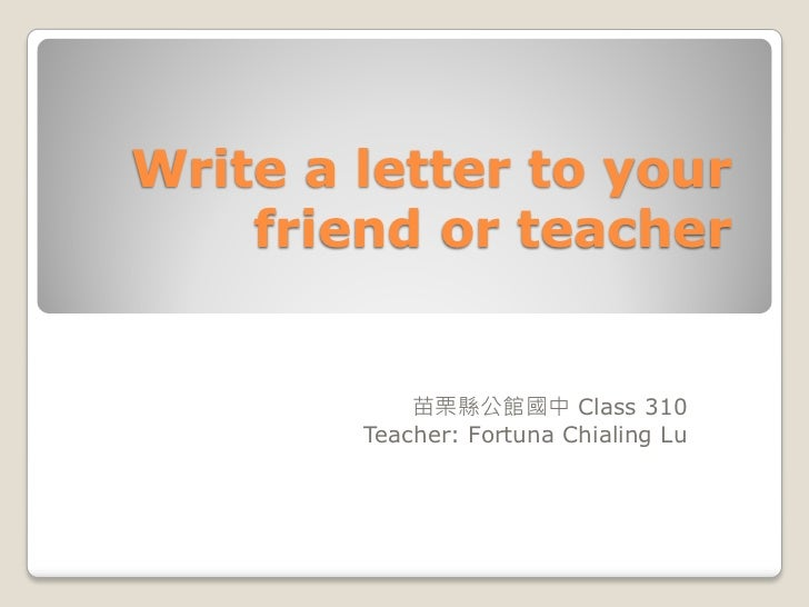 write a letter to your fried or teacher class 310 teacher