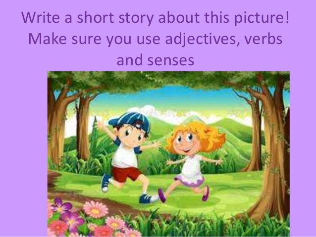 Write a short story about this picture! Make sure you use adjectives, verbs and senses