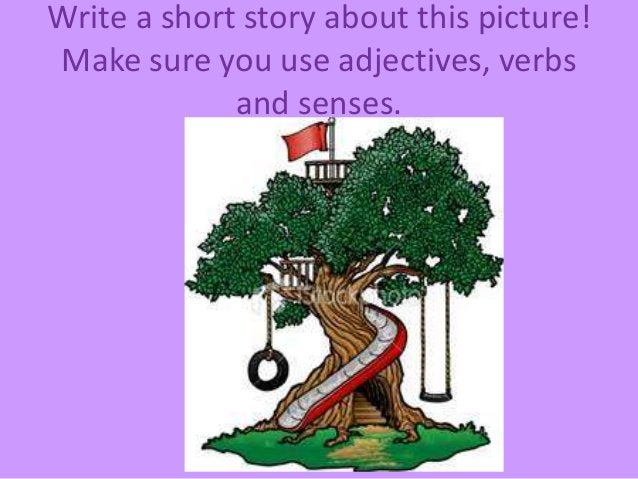Write a short story about this picture! Make sure you use adjectives, verbs and senses.