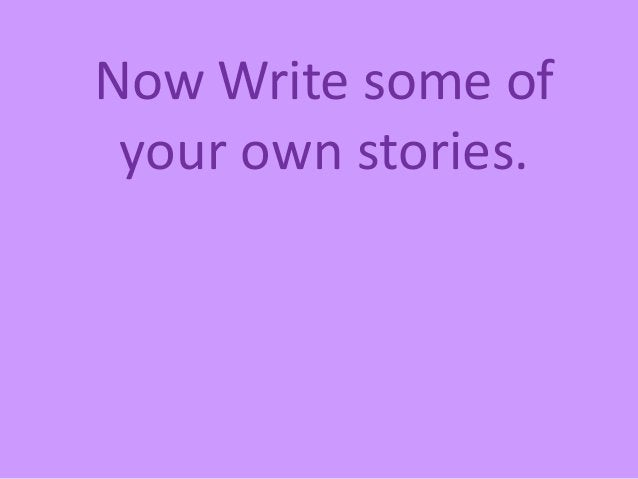 Now Write some of your own stories.