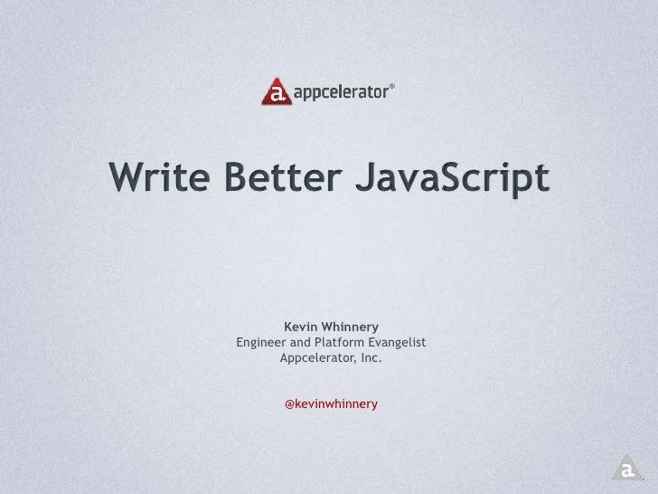 Write Better JavaScript<br />Kevin Whinnery<br />Engineer and Platform Evangelist<br />Appcelerator, Inc.<br />@kevinwhinn...