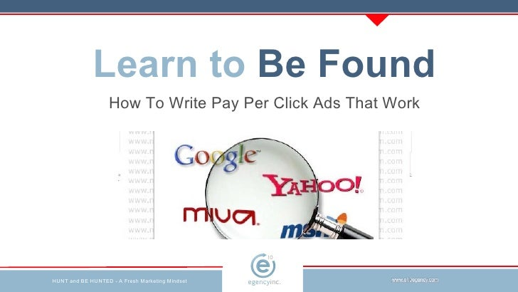 Learn to   Be Found <ul><li>How To Write Pay Per Click Ads That Work </li></ul>HUNT and BE HUNTED - A Fresh Marketing Mind...