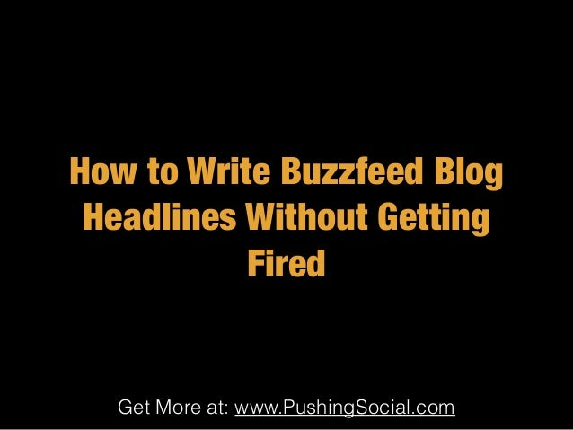 Get More at: www.PushingSocial.com How to Write Buzzfeed Blog Headlines Without Getting Fired