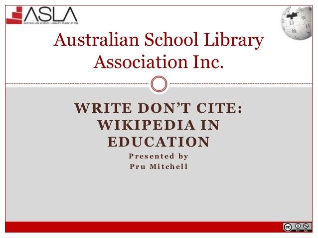 WRITE DON'T CITE: WIKIPEDIA IN EDUCATION P r e s e n t e d b y P r u M i t c h e l l Australian School Library Association...