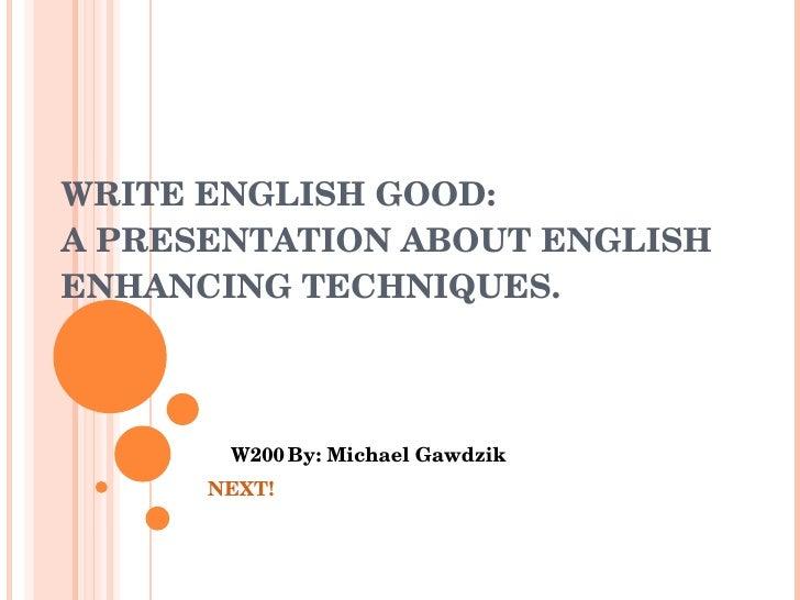 WRITE ENGLISH GOOD: A PRESENTATION ABOUT ENGLISH ENHANCING TECHNIQUES. W200 By: Michael Gawdzik NEXT!