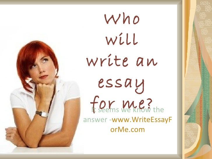 Who will write an essay for me? It seems we know the answer - www . W rite E ssay F or M e.com