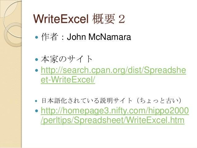 WriteExcel 概要2   作者:John McNamara  本家のサイト  http://search.cpan.org/dist/Spreadshe et-WriteExcel/     日本語化されている説明サイト(ちょっ...