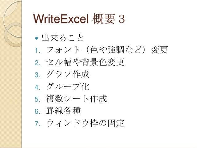 WriteExcel 概要3 出来ること 1. フォント(色や強調など)変更 2. セル幅や背景色変更 3. グラフ作成 4. グループ化 5. 複数シート作成 6. 罫線各種 7. ウィンドウ枠の固定 