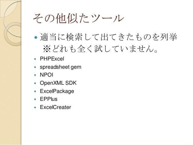 その他似たツール   適当に検索して出てきたものを列挙 ※どれも全く試していません。    PHPExcel spreadsheet gem NPOI OpenXML SDK ExcelPackage EPPlus ExcelCreater...