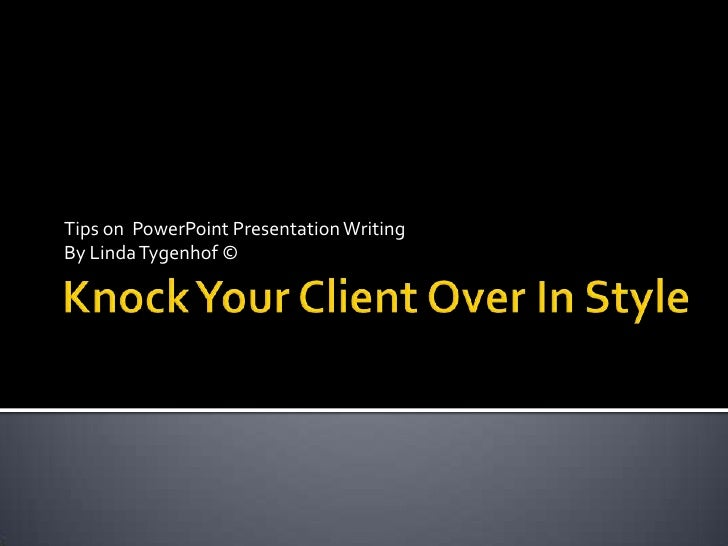 Knock Your Client Over In Style<br />Tips on  PowerPoint Presentation Writing<br />By Linda Tygenhof ©<br />