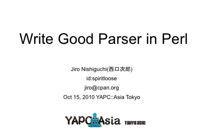 Write Good Parser in Perl         Jiro Nishiguchi(西口次郎)               id:spiritloose               jiro@cpan.org       Oct...