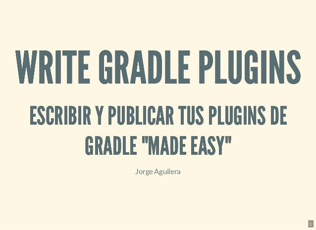 "WRITE GRADLE PLUGINSWRITE GRADLE PLUGINS ESCRIBIR Y PUBLICAR TUS PLUGINS DEESCRIBIR Y PUBLICAR TUS PLUGINS DE GRADLE ""MADE..."