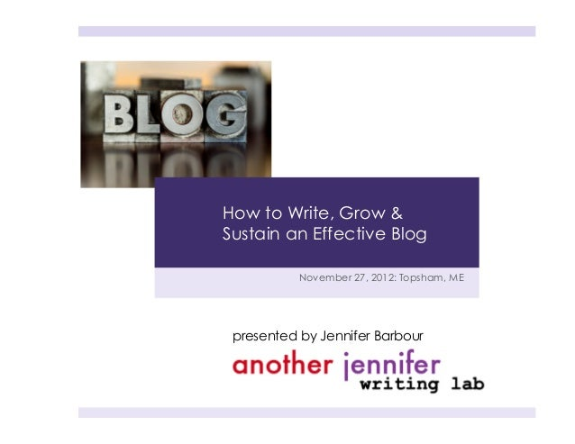 How to Write, Grow &Sustain an Effective Blog           November 27, 2012: Topsham, ME presented by Jennifer Barbour