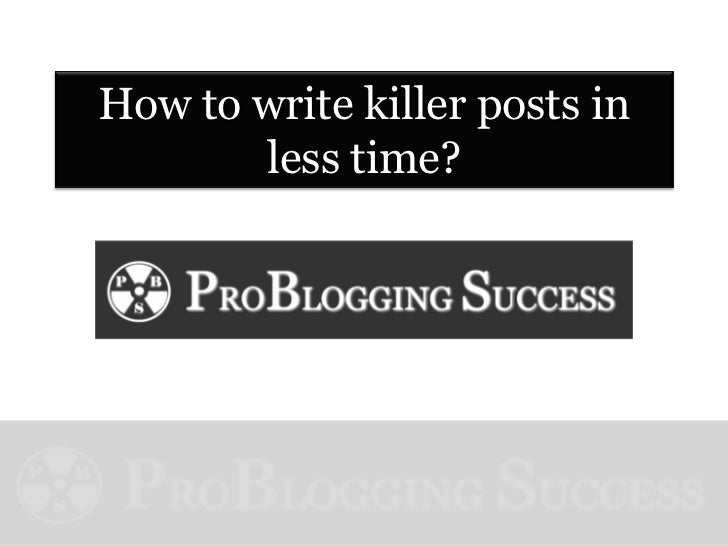 How to write killer posts in       less time?