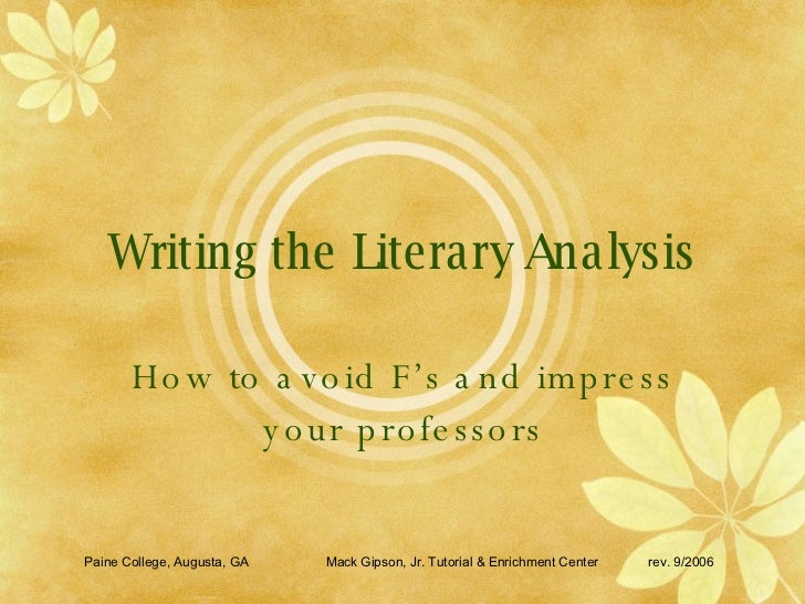 Writing the Literary Analysis How to avoid F's and impress your professors Paine College, Augusta, GA Mack Gipson, Jr. Tut...