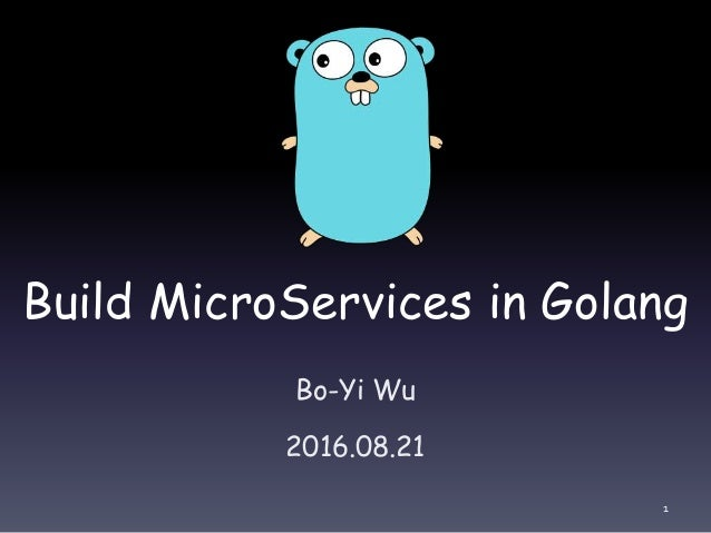 Build MicroServices in Golang Bo-Yi Wu 2016.08.21 1
