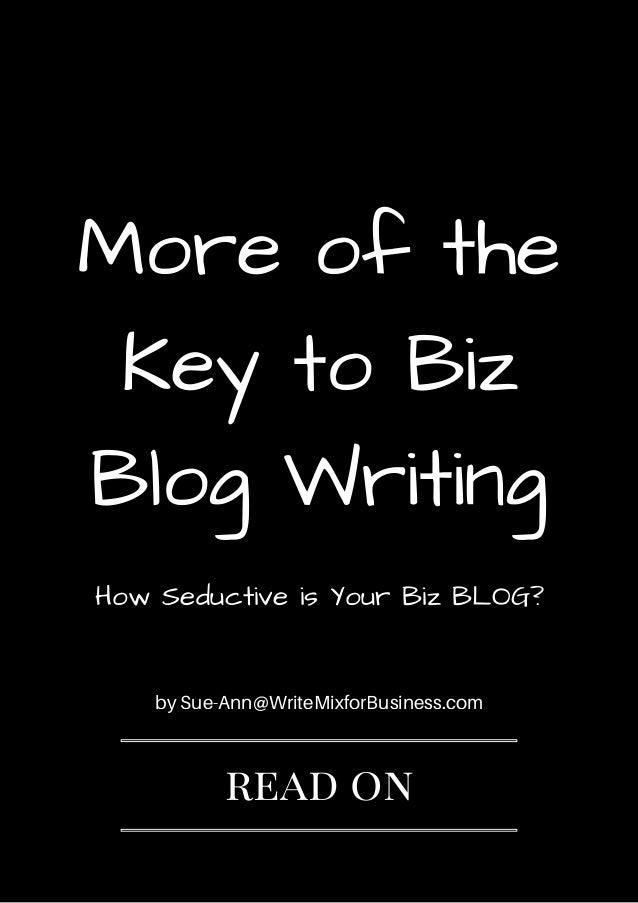 Moreofthe KeytoBiz BlogWriting by Sue-Ann@WriteMixforBusiness.com read on HowSeductiveisYourBizBLOG?