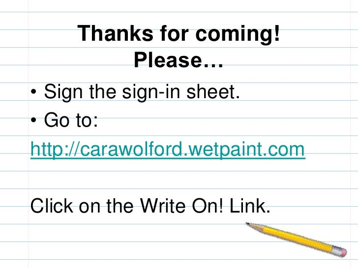 Thanks for coming!Please…<br />Sign the sign-in sheet.<br />Go to:<br />http://carawolford.wetpaint.com<br />Click on the ...