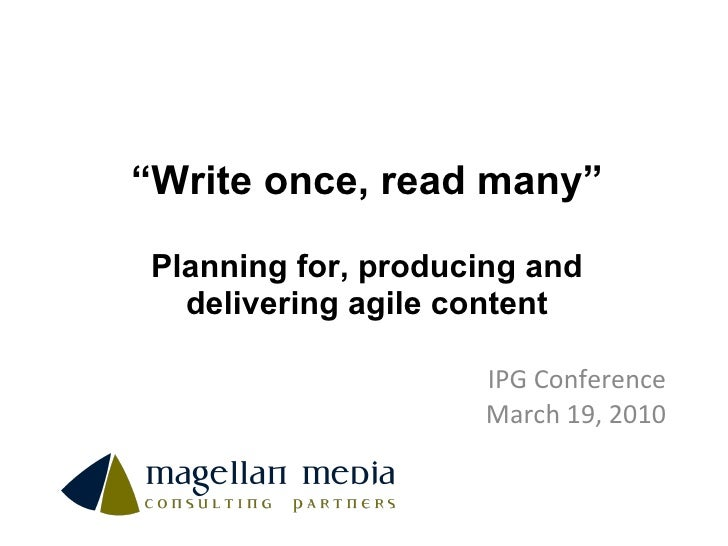 """"""" Write once, read many"""" Planning for, producing and delivering agile content IPG Conference March 19, 2010"""