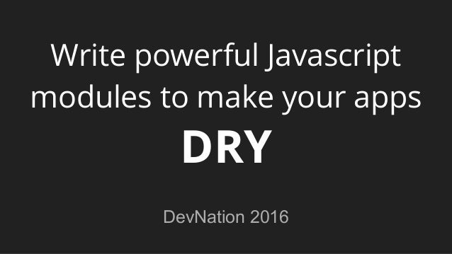 Write powerful Javascript modules to make your apps DRY DevNation 2016