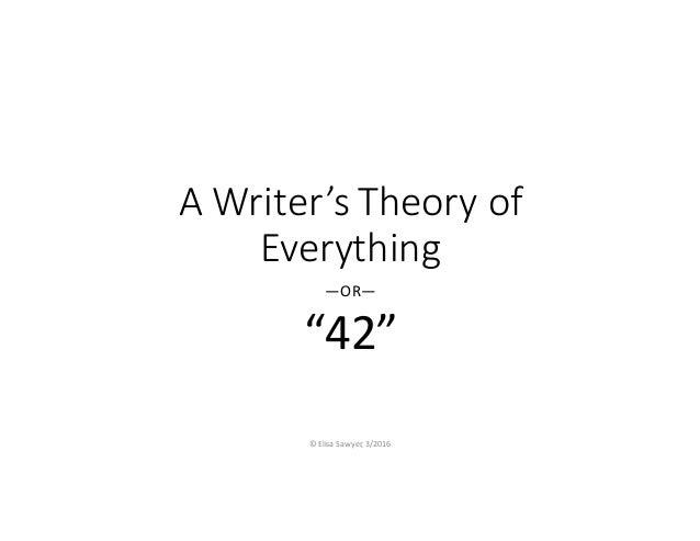 "AWriter'sTheoryof Everything —OR— ""42"" ©ElisaSawyer,3/2016"