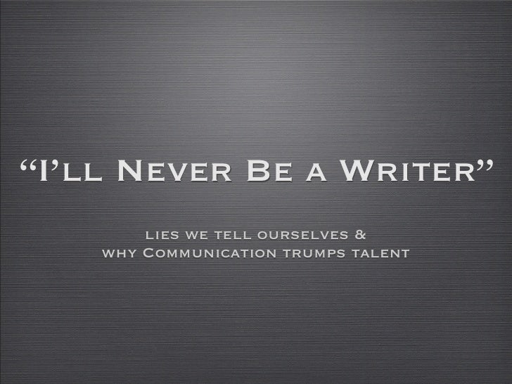"""""""I'll Never Be a Writer""""         lies we tell ourselves &     why Communication trumps talent"""