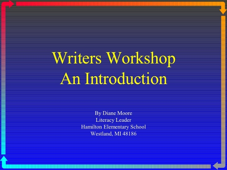 Writers Workshop An Introduction By Diane Moore Literacy Leader Hamilton Elementary School Westland, MI 48186