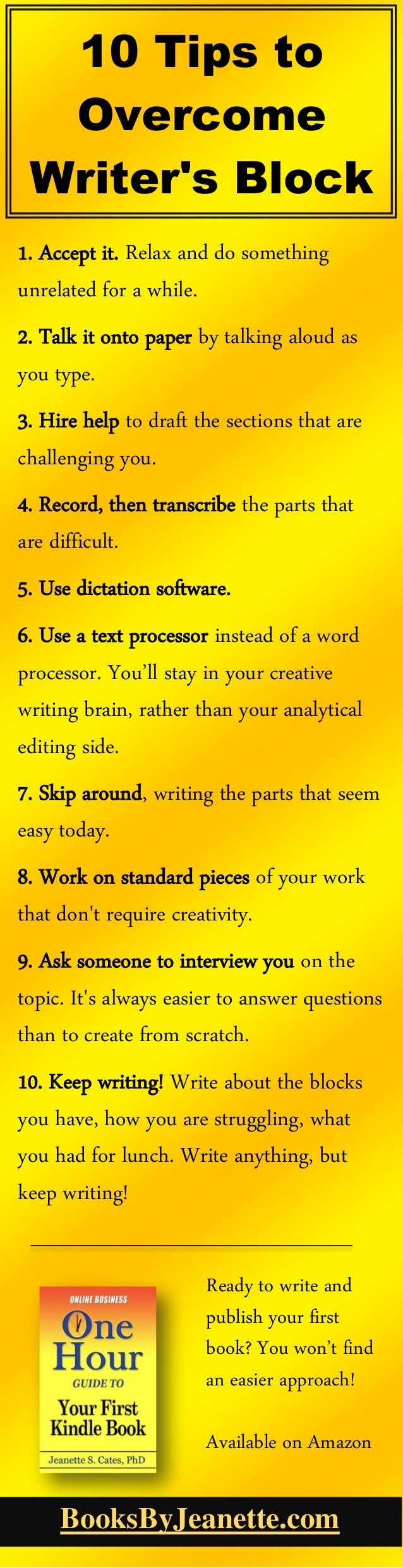 10 Tips to Overcome Writer's Block 1. Accept it. Relax and do something unrelated for a while. 2. Talk it onto paper by ta...