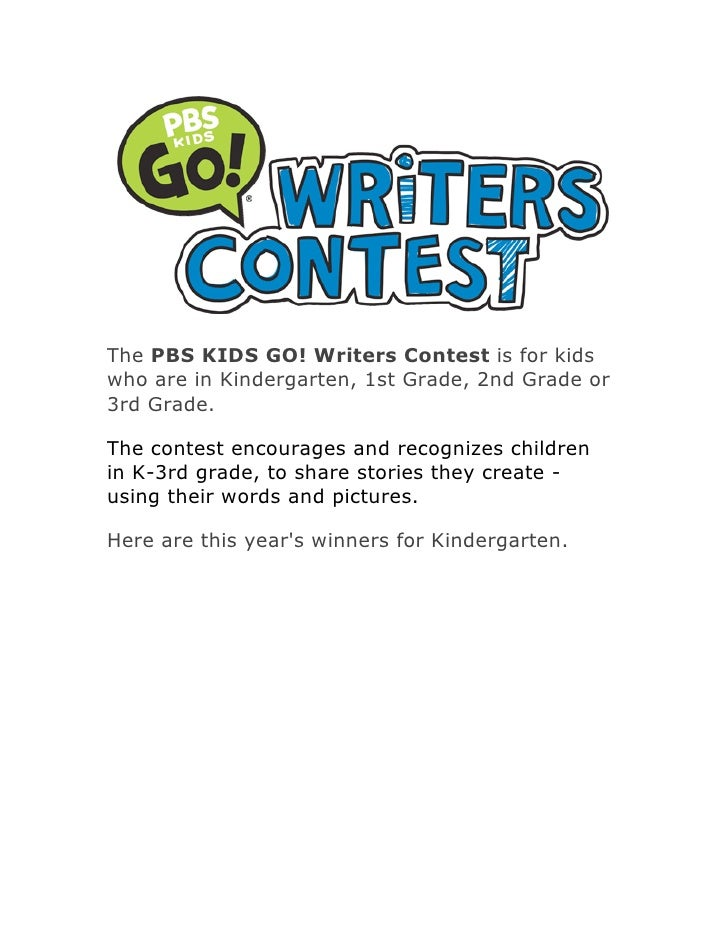 The PBS KIDS GO! Writers Contest is for kids who are in Kindergarten, 1st Grade, 2nd Grade or 3rd Grade.  The contest enco...